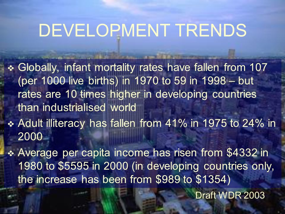 DEVELOPMENT TRENDS 1 billion people live on less than $1 per day This figure has not changed since 1970, although poverty has decreased in percentage terms But since 1990 the number of poor has increased by an average of 10m per annum for Latin America, South Asia, sub-Saharan Africa Draft WDR 2003