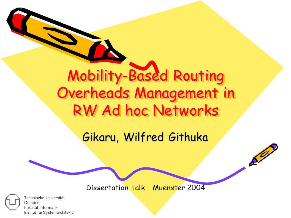 Mobility-Based Routing Overheads Management in RW Ad hoc Networks Gikaru, Wilfred Githuka Dissertation Talk – Muenster 2004 Technische Universität Dresden Fakultät Informatik Institut für Systemarchitektur