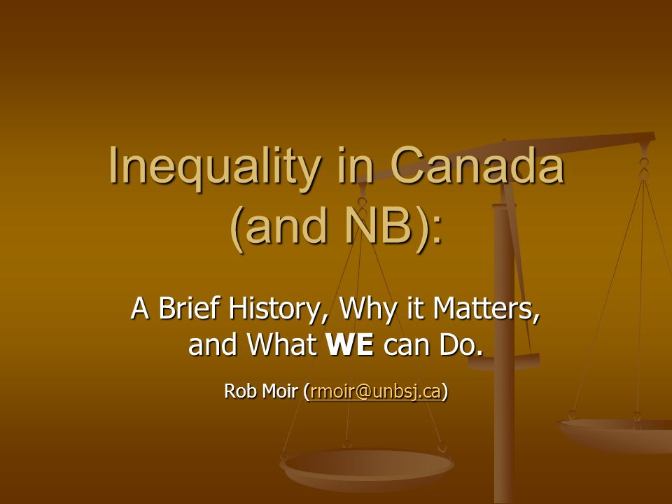A Brief History, Why it Matters, and What WE can Do. Rob Moir (rmoir@unbsj.ca) rmoir@unbsj.ca Inequality in Canada (and NB):