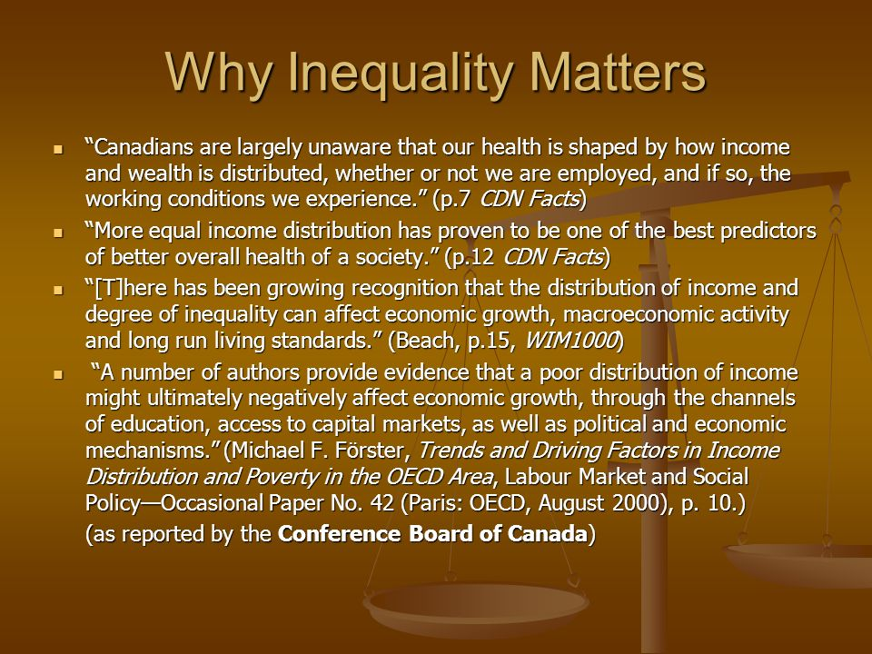 Why Inequality Matters Canadians are largely unaware that our health is shaped by how income and wealth is distributed, whether or not we are employed, and if so, the working conditions we experience.