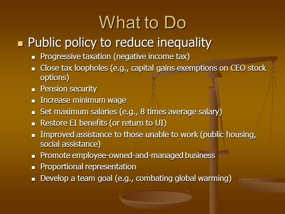 What to Do Public policy to reduce inequality Public policy to reduce inequality Progressive taxation (negative income tax) Progressive taxation (negative income tax) Close tax loopholes (e.g., capital gains exemptions on CEO stock options) Close tax loopholes (e.g., capital gains exemptions on CEO stock options) Pension security Pension security Increase minimum wage Increase minimum wage Set maximum salaries (e.g., 8 times average salary) Set maximum salaries (e.g., 8 times average salary) Restore EI benefits (or return to UI) Restore EI benefits (or return to UI) Improved assistance to those unable to work (public housing, social assistance) Improved assistance to those unable to work (public housing, social assistance) Promote employee-owned-and-managed business Promote employee-owned-and-managed business Proportional representation Proportional representation Develop a team goal (e.g., combating global warming) Develop a team goal (e.g., combating global warming)