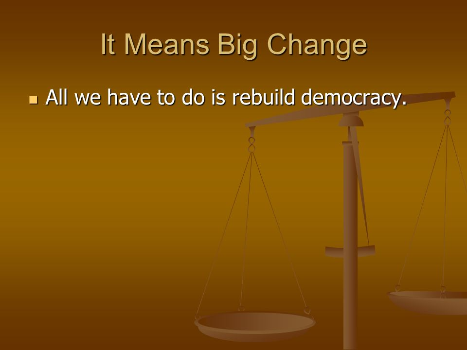 It Means Big Change All we have to do is rebuild democracy. All we have to do is rebuild democracy.
