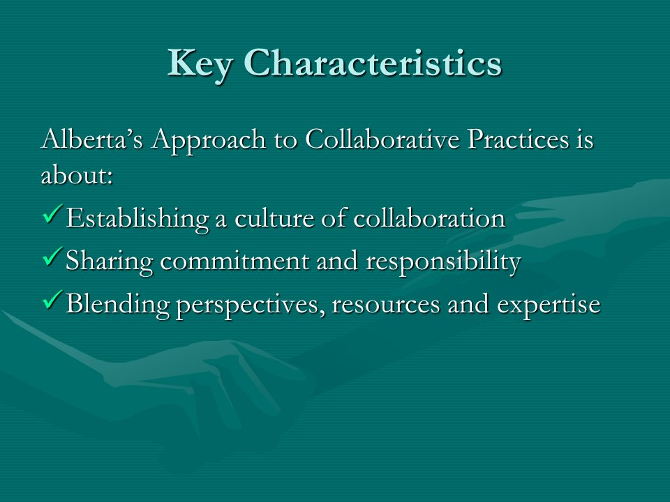 Key Characteristics Albertas Approach to Collaborative Practices is about: Establishing a culture of collaboration Establishing a culture of collabora