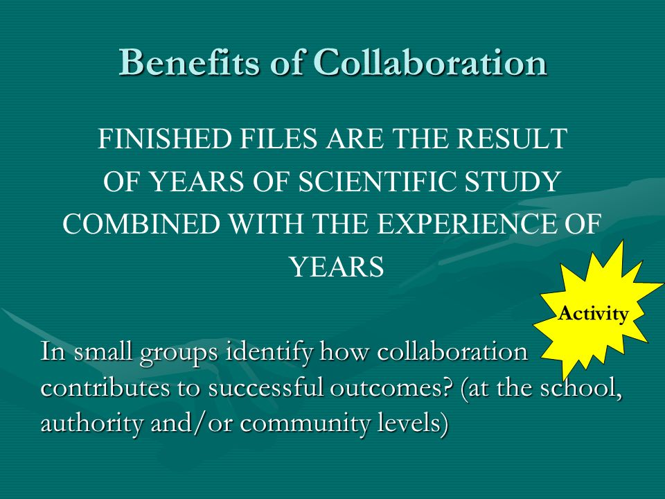 Benefits of Collaboration FINISHED FILES ARE THE RESULT OF YEARS OF SCIENTIFIC STUDY COMBINED WITH THE EXPERIENCE OF YEARS In small groups identify ho