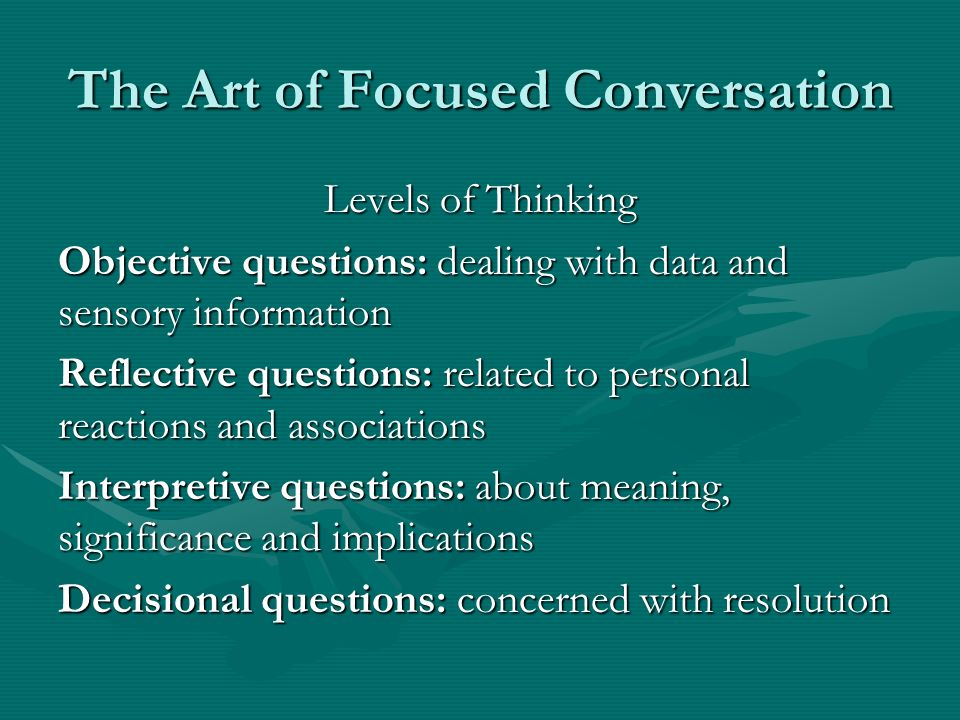 The Art of Focused Conversation Levels of Thinking Objective questions: dealing with data and sensory information Reflective questions: related to per