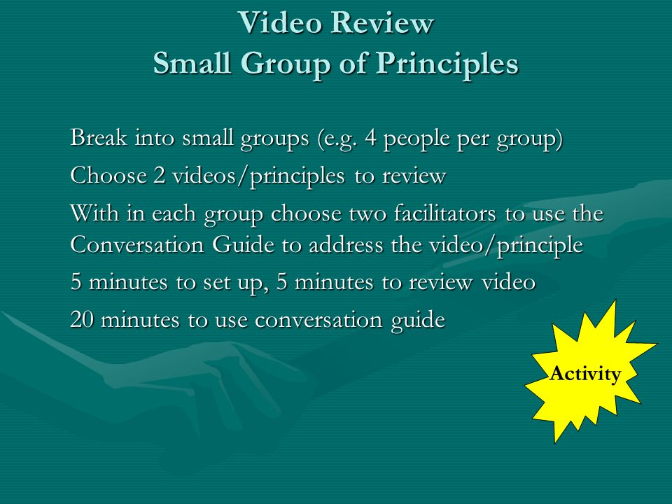 Video Review Small Group of Principles Break into small groups (e.g. 4 people per group) Choose 2 videos/principles to review With in each group choos