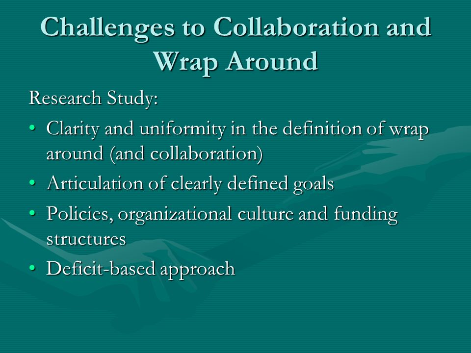 Challenges to Collaboration and Wrap Around Research Study: Clarity and uniformity in the definition of wrap around (and collaboration)Clarity and uni