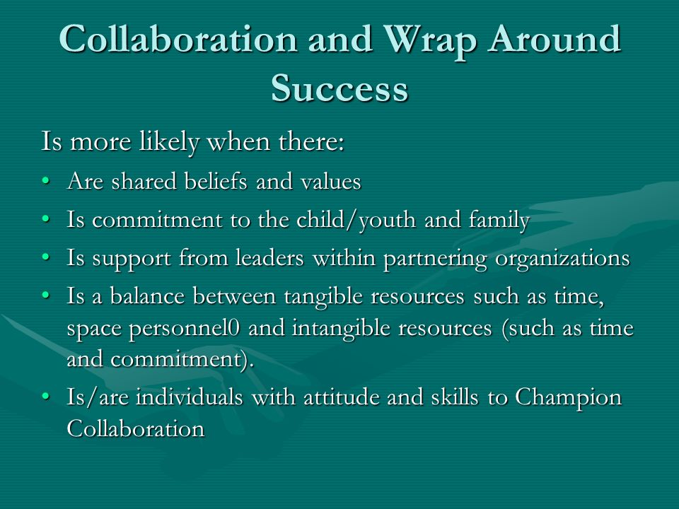 Collaboration and Wrap Around Success Is more likely when there: Are shared beliefs and valuesAre shared beliefs and values Is commitment to the child