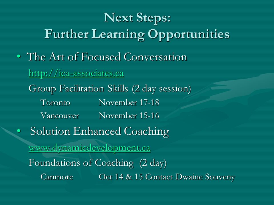 Next Steps: Further Learning Opportunities The Art of Focused Conversation The Art of Focused Conversation http://ica-associates.ca Group Facilitation