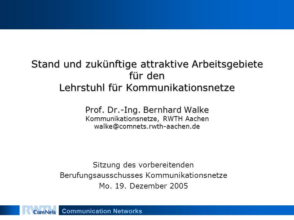 Communication Networks Stand und zukünftige attraktive Arbeitsgebiete für den Lehrstuhl für Kommunikationsnetze Prof. Dr.-Ing. Bernhard Walke Kommunik