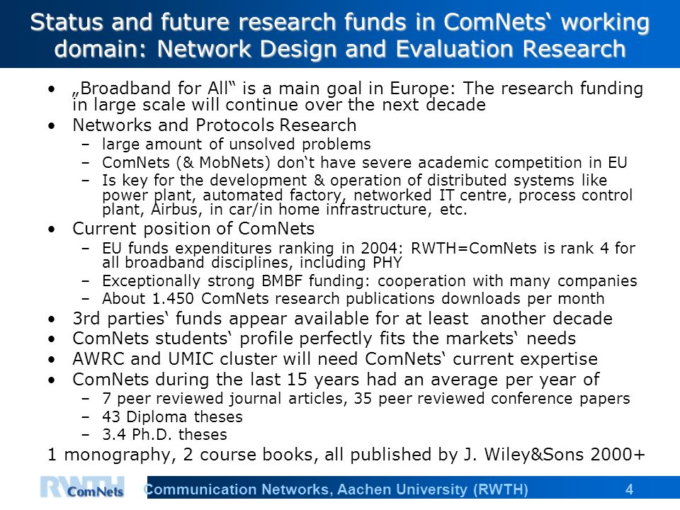 4Communication Networks, Aachen University (RWTH) Status and future research funds in ComNets working domain: Network Design and Evaluation Research Broadband for All is a main goal in Europe: The research funding in large scale will continue over the next decade Networks and Protocols Research –large amount of unsolved problems –ComNets (& MobNets) dont have severe academic competition in EU –Is key for the development & operation of distributed systems like power plant, automated factory, networked IT centre, process control plant, Airbus, in car/in home infrastructure, etc.