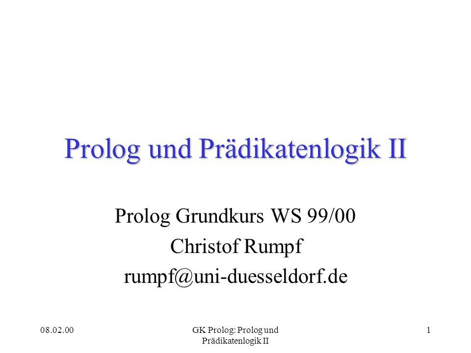 08.02.00GK Prolog: Prolog und Prädikatenlogik II 1 Prolog und Prädikatenlogik II Prolog Grundkurs WS 99/00 Christof Rumpf rumpf@uni-duesseldorf.de