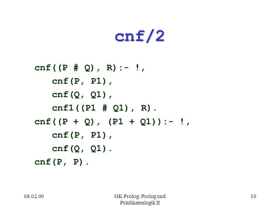 08.02.00GK Prolog: Prolog und Prädikatenlogik II 10 cnf/2 cnf((P # Q), R):- !, cnf(P, P1), cnf(Q, Q1), cnf1((P1 # Q1), R). cnf((P + Q), (P1 + Q1)):- !