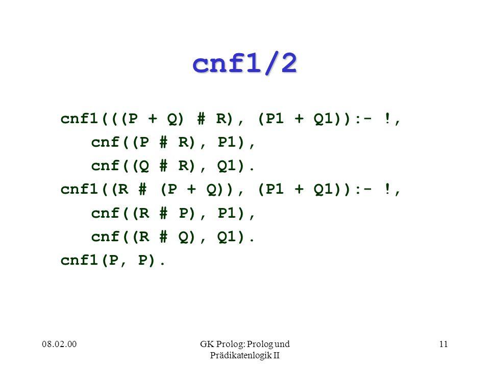 08.02.00GK Prolog: Prolog und Prädikatenlogik II 11 cnf1/2 cnf1(((P + Q) # R), (P1 + Q1)):- !, cnf((P # R), P1), cnf((Q # R), Q1). cnf1((R # (P + Q)),