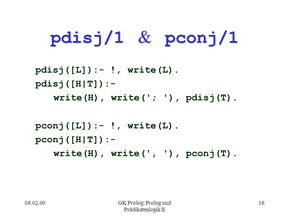 08.02.00GK Prolog: Prolog und Prädikatenlogik II 16 pdisj/1 & pconj/1 pdisj([L]):- !, write(L). pdisj([H|T]):- write(H), write('; '), pdisj(T). pconj(