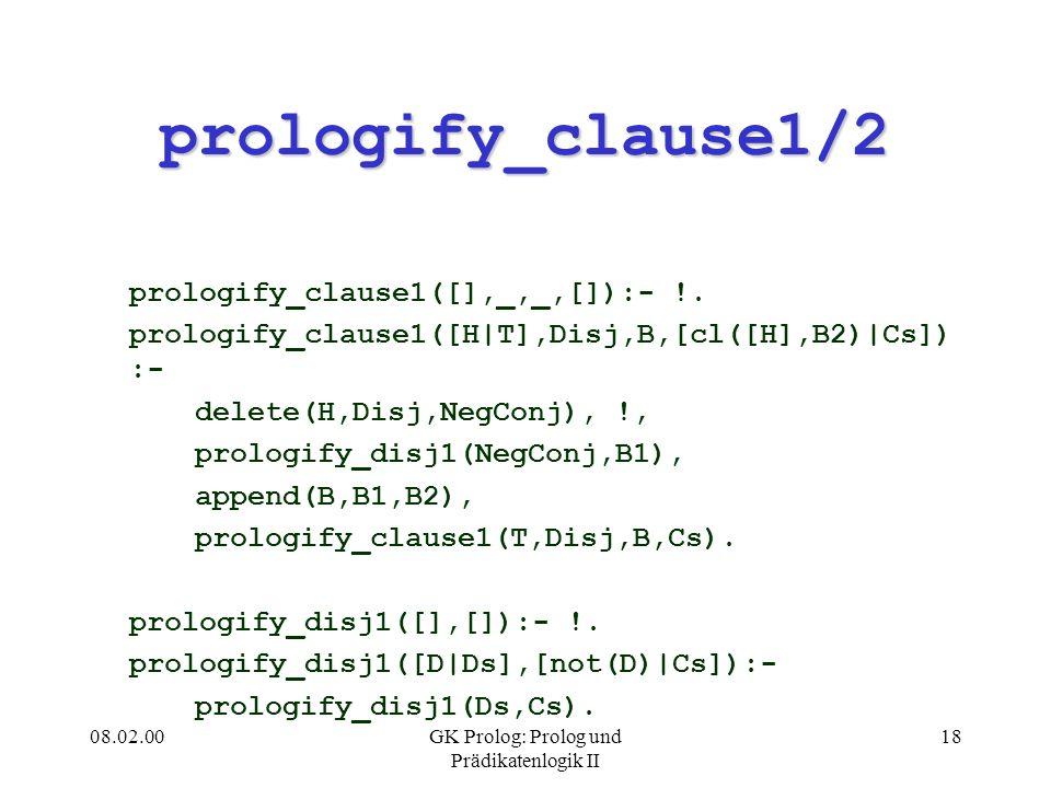 08.02.00GK Prolog: Prolog und Prädikatenlogik II 18 prologify_clause1/2 prologify_clause1([],_,_,[]):- !. prologify_clause1([H|T],Disj,B,[cl([H],B2)|C