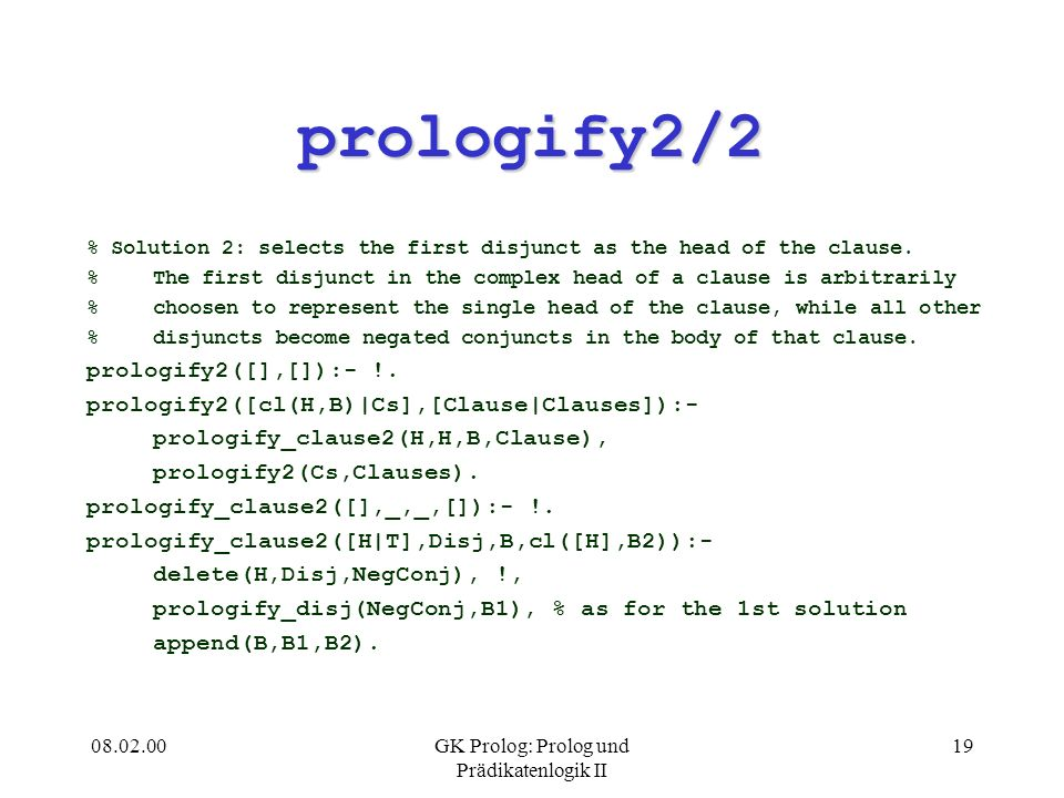 08.02.00GK Prolog: Prolog und Prädikatenlogik II 19 prologify2/2 % Solution 2: selects the first disjunct as the head of the clause.
