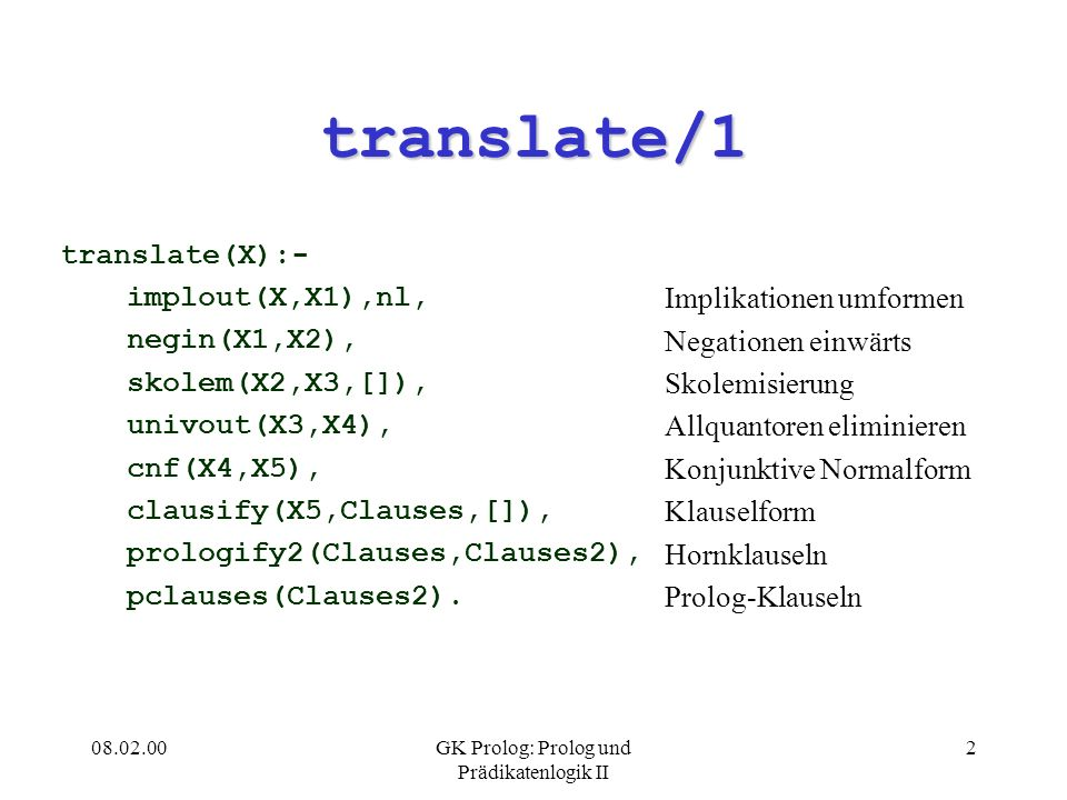 08.02.00GK Prolog: Prolog und Prädikatenlogik II 2 translate/1 translate(X):- implout(X,X1),nl, negin(X1,X2), skolem(X2,X3,[]), univout(X3,X4), cnf(X4,X5), clausify(X5,Clauses,[]), prologify2(Clauses,Clauses2), pclauses(Clauses2).