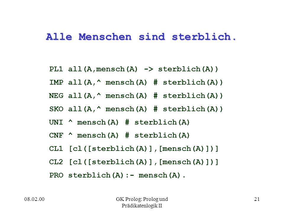 08.02.00GK Prolog: Prolog und Prädikatenlogik II 21 Alle Menschen sind sterblich. PL1 all(A,mensch(A) -> sterblich(A)) IMP all(A,^ mensch(A) # sterbli