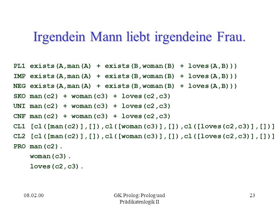 08.02.00GK Prolog: Prolog und Prädikatenlogik II 23 Irgendein Mann liebt irgendeine Frau. PL1 exists(A,man(A) + exists(B,woman(B) + loves(A,B))) IMP e
