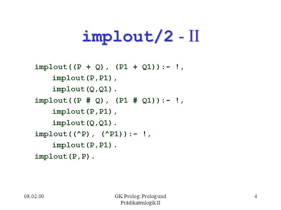 08.02.00GK Prolog: Prolog und Prädikatenlogik II 4 implout/2 - II implout((P + Q), (P1 + Q1)):- !, implout(P,P1), implout(Q,Q1). implout((P # Q), (P1
