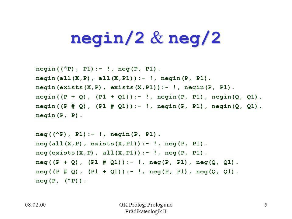 08.02.00GK Prolog: Prolog und Prädikatenlogik II 5 negin/2 & neg/2 negin((^P), P1):- !, neg(P, P1). negin(all(X,P), all(X,P1)):- !, negin(P, P1). negi
