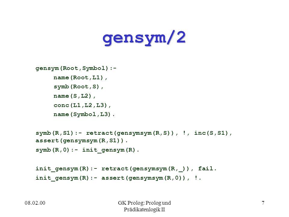 08.02.00GK Prolog: Prolog und Prädikatenlogik II 7 gensym/2 gensym(Root,Symbol):- name(Root,L1), symb(Root,S), name(S,L2), conc(L1,L2,L3), name(Symbol,L3).