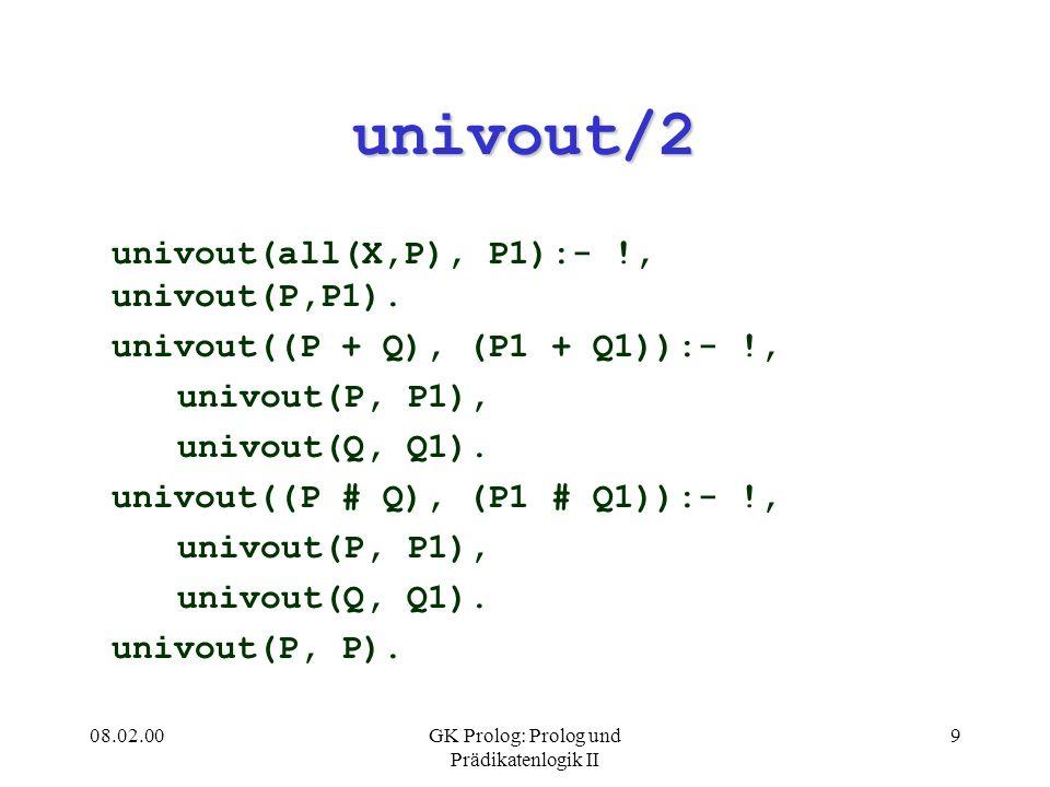 08.02.00GK Prolog: Prolog und Prädikatenlogik II 9 univout/2 univout(all(X,P), P1):- !, univout(P,P1). univout((P + Q), (P1 + Q1)):- !, univout(P, P1)