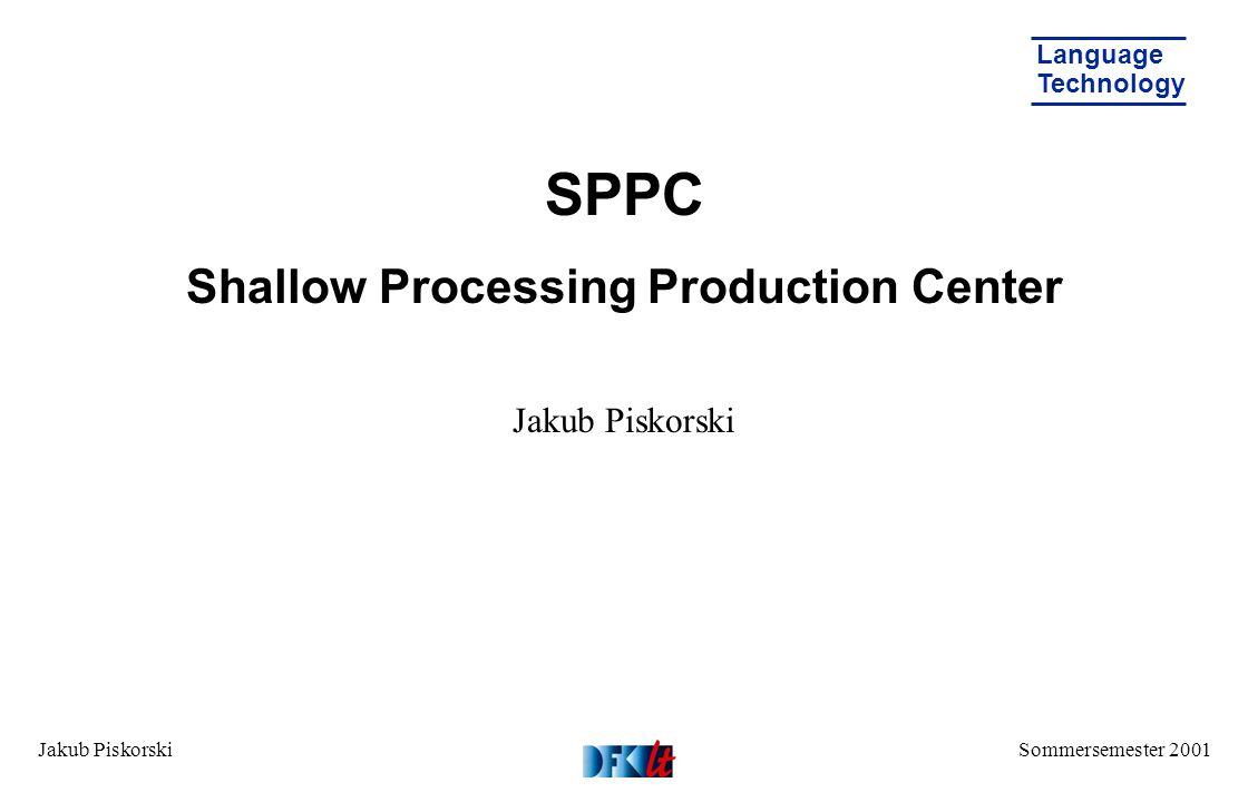 Sommersemester 2001 Language Technology Jakub Piskorski SPPC Shallow Processing Production Center Jakub Piskorski