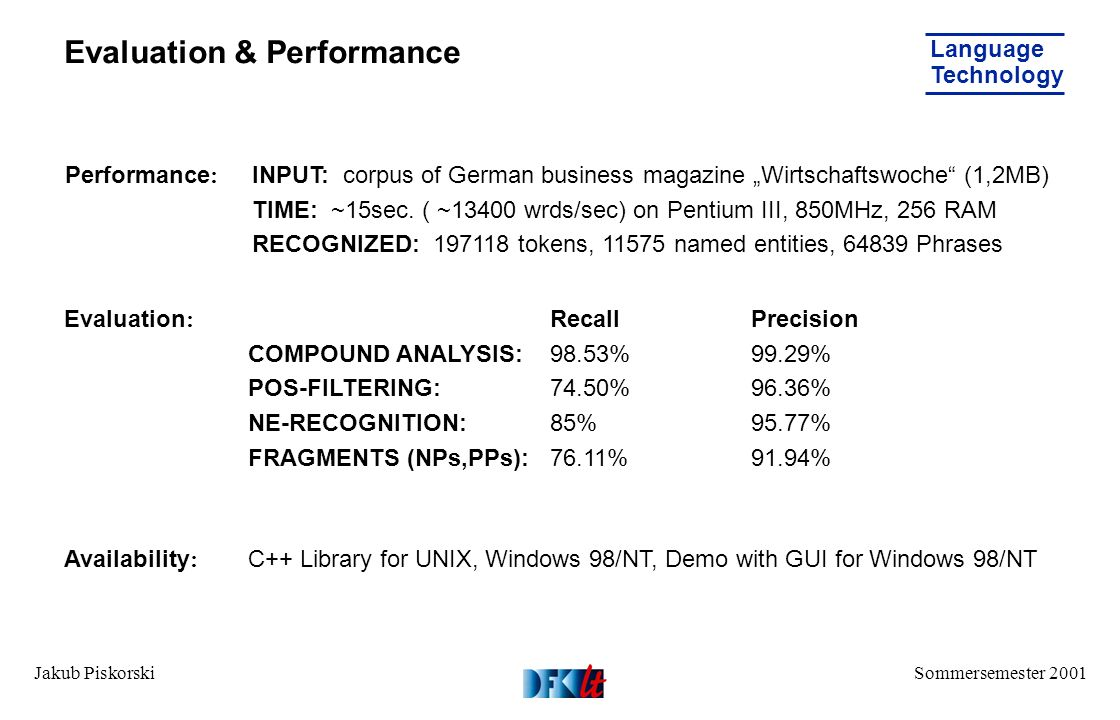 Sommersemester 2001 Language Technology Jakub Piskorski Evaluation & Performance RecallPrecision COMPOUND ANALYSIS:98.53%99.29% POS-FILTERING:74.50%96.36% NE-RECOGNITION:85% 95.77% FRAGMENTS (NPs,PPs):76.11%91.94% Performance : Evaluation : INPUT: corpus of German business magazine Wirtschaftswoche (1,2MB) TIME: ~15sec.