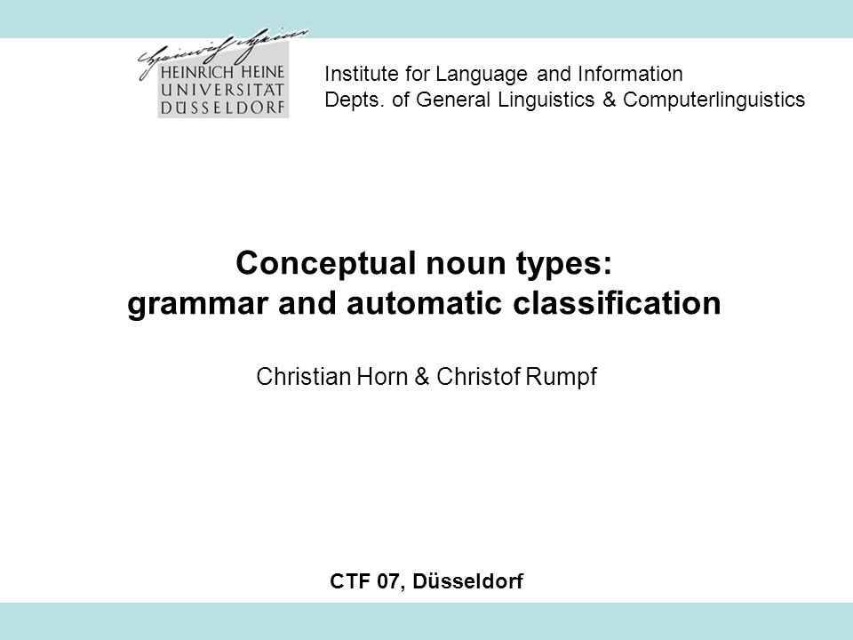 CTF 07Horn & Rumpf: Conceptual noun types: grammar and automatic classification2 Structure 1.The four conceptual noun types and their contextual properties 2.Investigation of grammatical properties of the conceptual noun types on the basis of a German text corpus 3.A framework for the automatic classification of concept types 4.Conclusion