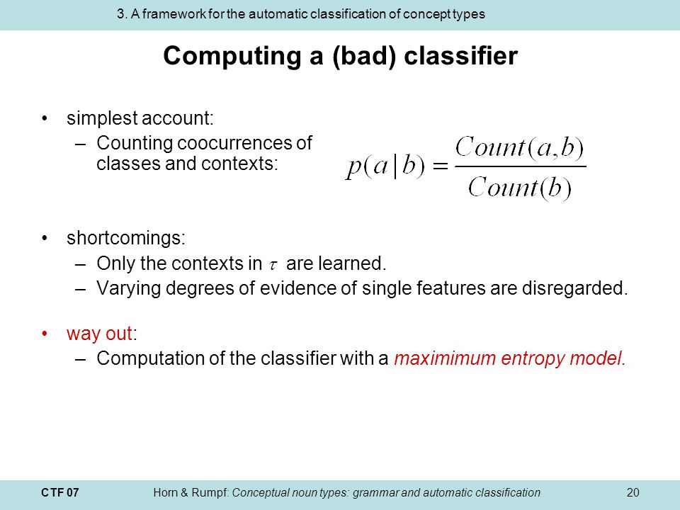 CTF 07Horn & Rumpf: Conceptual noun types: grammar and automatic classification20 Computing a (bad) classifier simplest account: –Counting coocurrences of classes and contexts: shortcomings: –Only the contexts in are learned.