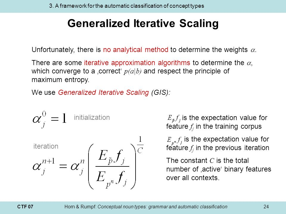 CTF 07Horn & Rumpf: Conceptual noun types: grammar and automatic classification24 Generalized Iterative Scaling Unfortunately, there is no analytical method to determine the weights.
