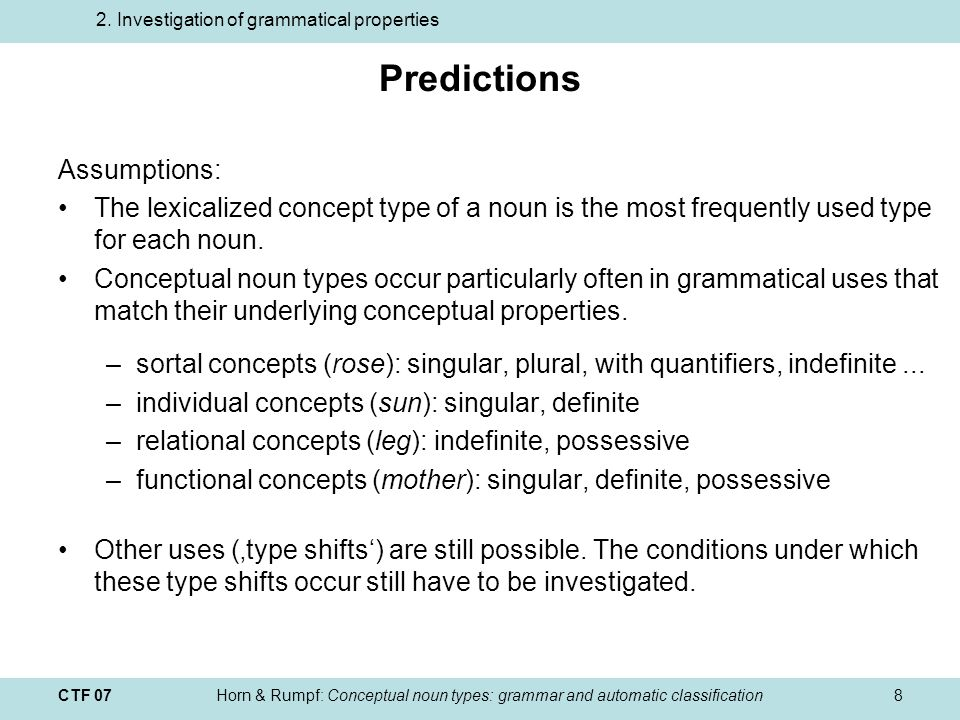 CTF 07Horn & Rumpf: Conceptual noun types: grammar and automatic classification8 Predictions Assumptions: The lexicalized concept type of a noun is the most frequently used type for each noun.