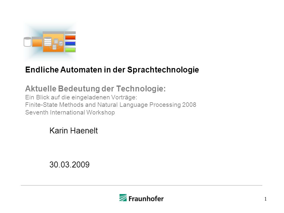 1 Endliche Automaten in der Sprachtechnologie Aktuelle Bedeutung der Technologie: Ein Blick auf die eingeladenen Vorträge: Finite-State Methods and Natural Language Processing 2008 Seventh International Workshop Karin Haenelt 30.03.2009