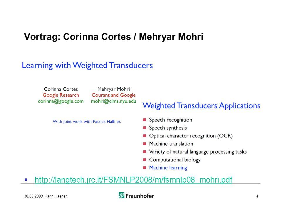 http://langtech.jrc.it/FSMNLP2008/m/fsmnlp08_mohri.pdf 30.03.2009 Karin Haenelt4 Vortrag: Corinna Cortes / Mehryar Mohri