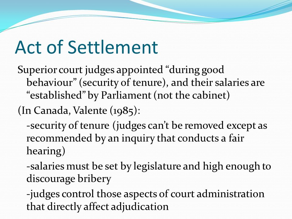 Act of Settlement Superior court judges appointed during good behaviour (security of tenure), and their salaries are established by Parliament (not th