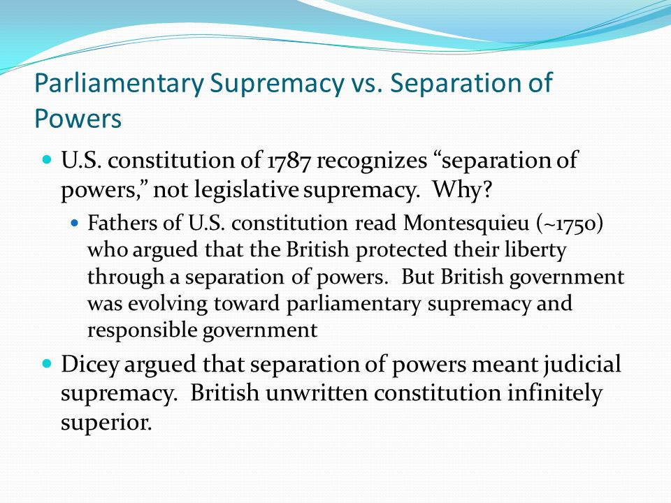 Parliamentary Supremacy vs. Separation of Powers U.S. constitution of 1787 recognizes separation of powers, not legislative supremacy. Why? Fathers of