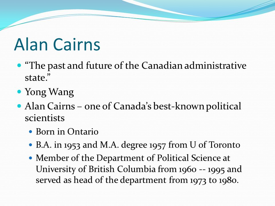 Alan Cairns The past and future of the Canadian administrative state. Yong Wang Alan Cairns – one of Canadas best-known political scientists Born in O