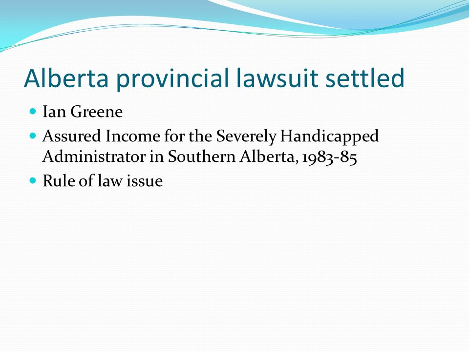 Alberta provincial lawsuit settled Ian Greene Assured Income for the Severely Handicapped Administrator in Southern Alberta, 1983-85 Rule of law issue