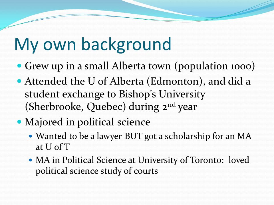 My own background Grew up in a small Alberta town (population 1000) Attended the U of Alberta (Edmonton), and did a student exchange to Bishops Univer