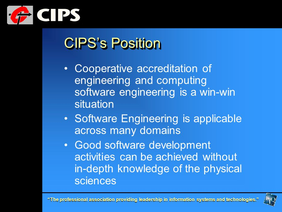 The professional association providing leadership in information systems and technologies. CIPSs Position Cooperative accreditation of engineering and