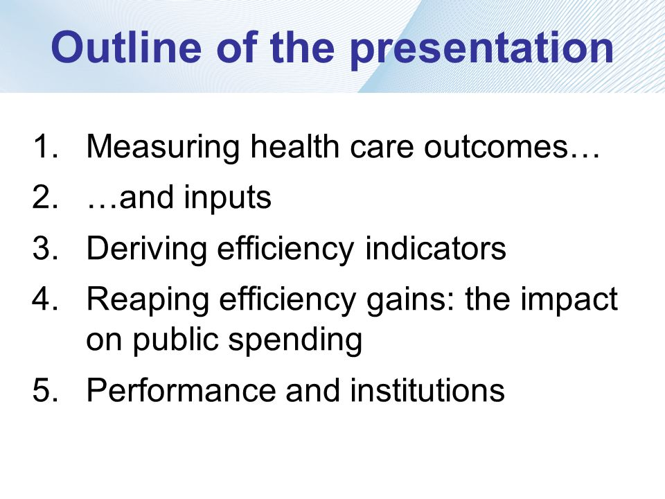 Outline of the presentation 1.Measuring health care outcomes… 2.…and inputs 3.Deriving efficiency indicators 4.Reaping efficiency gains: the impact on