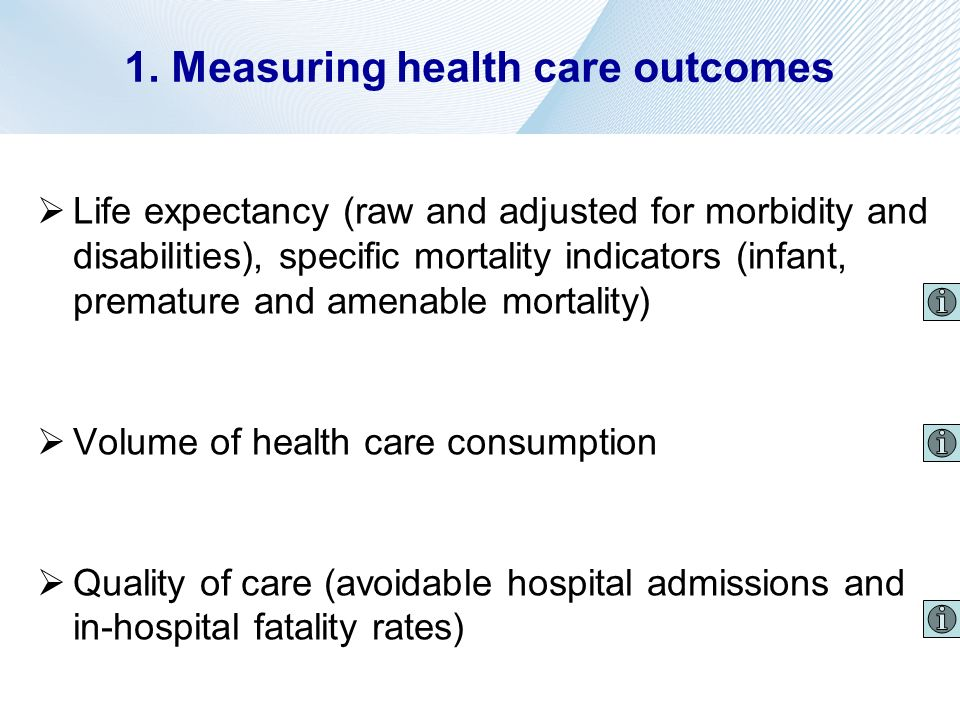 1. Measuring health care outcomes Life expectancy (raw and adjusted for morbidity and disabilities), specific mortality indicators (infant, premature