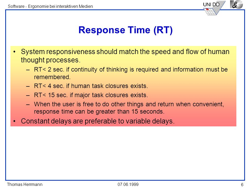 Thomas Herrmann Software - Ergonomie bei interaktiven Medien 07.06.1999 6 Response Time (RT) System responsiveness should match the speed and flow of