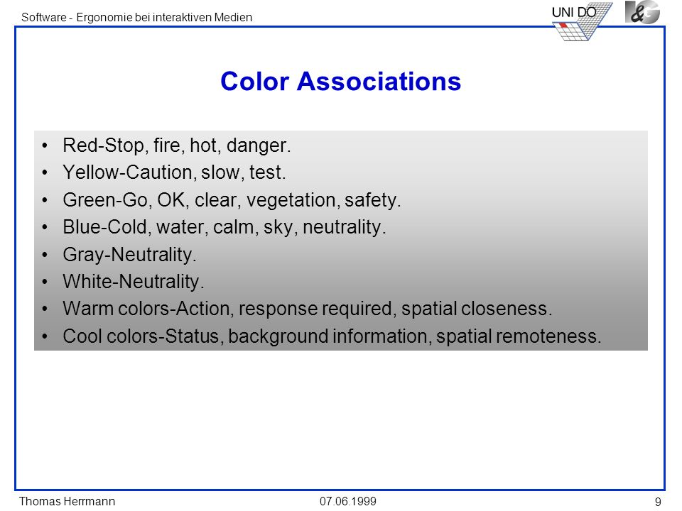 Thomas Herrmann Software - Ergonomie bei interaktiven Medien 07.06.1999 9 Color Associations Red-Stop, fire, hot, danger. Yellow-Caution, slow, test.