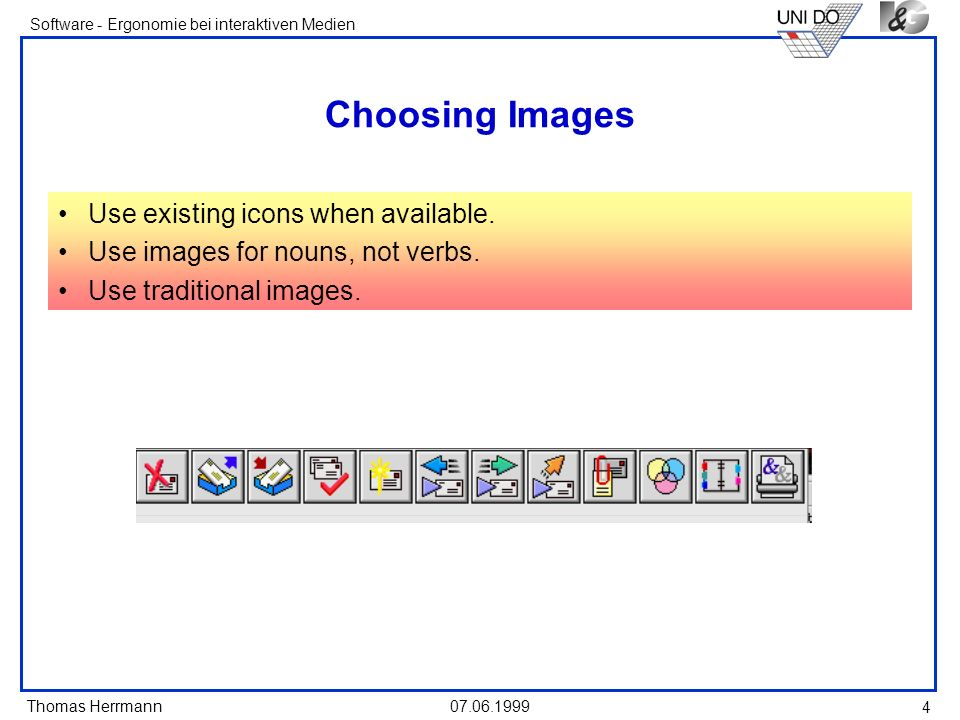 Thomas Herrmann Software - Ergonomie bei interaktiven Medien 07.06.1999 4 Choosing Images Use existing icons when available. Use images for nouns, not