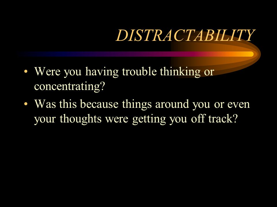 DISTRACTABILITY Were you having trouble thinking or concentrating? Was this because things around you or even your thoughts were getting you off track