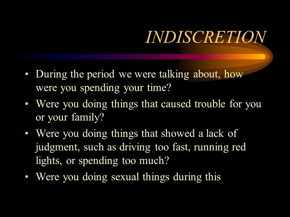 INDISCRETION During the period we were talking about, how were you spending your time? Were you doing things that caused trouble for you or your famil