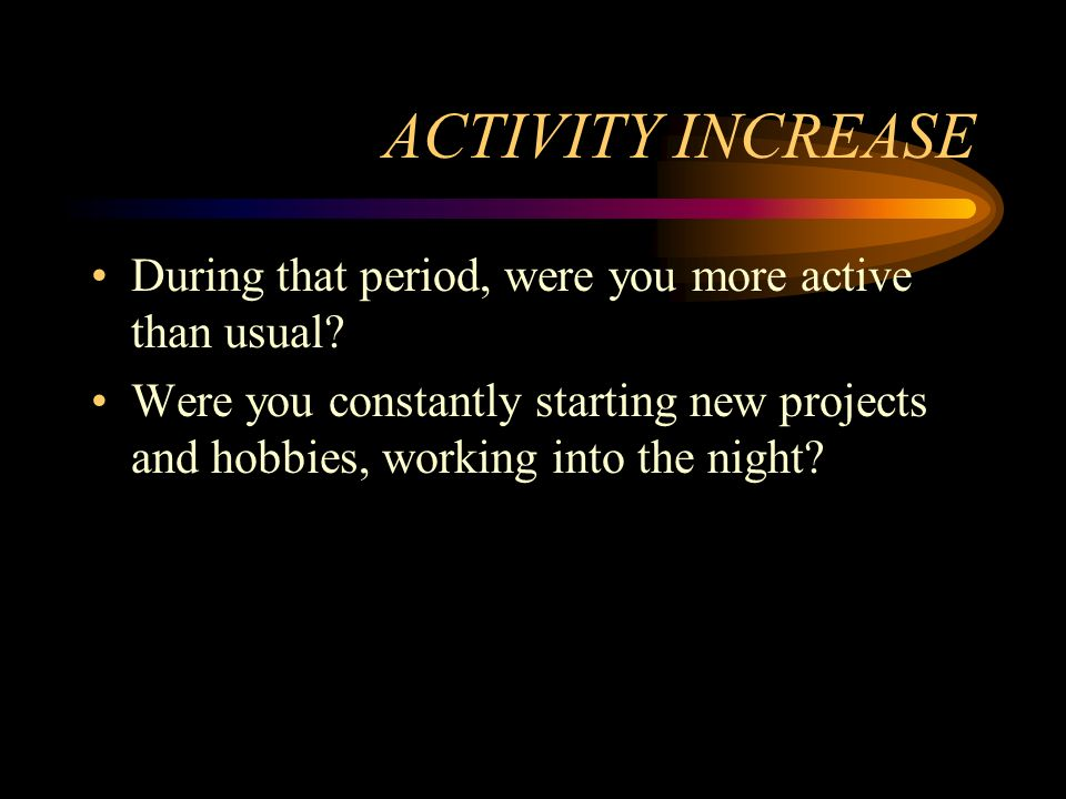 ACTIVITY INCREASE During that period, were you more active than usual? Were you constantly starting new projects and hobbies, working into the night?
